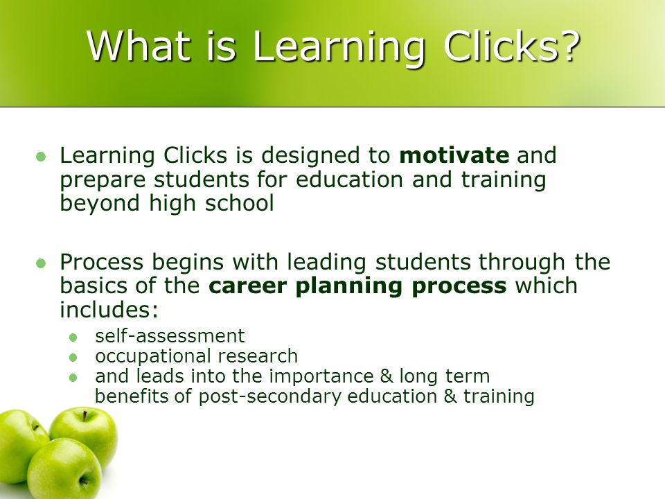 Learning Clicks Program Learning Clicks is a peer-to-peer model; current post- secondary students (Ambassadors) presentations to students in junior and senior high schools throughout the province.