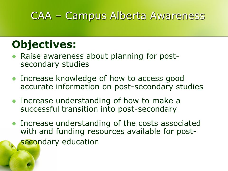 CAA – Campus Alberta Awareness CAA – Campus Alberta Awareness Objectives: Raise awareness about planning for post- secondary studies Increase knowledge of how to access good accurate information on post-secondary studies Increase understanding of how to make a successful transition into post-secondary Increase understanding of the costs associated with and funding resources available for post- secondary education