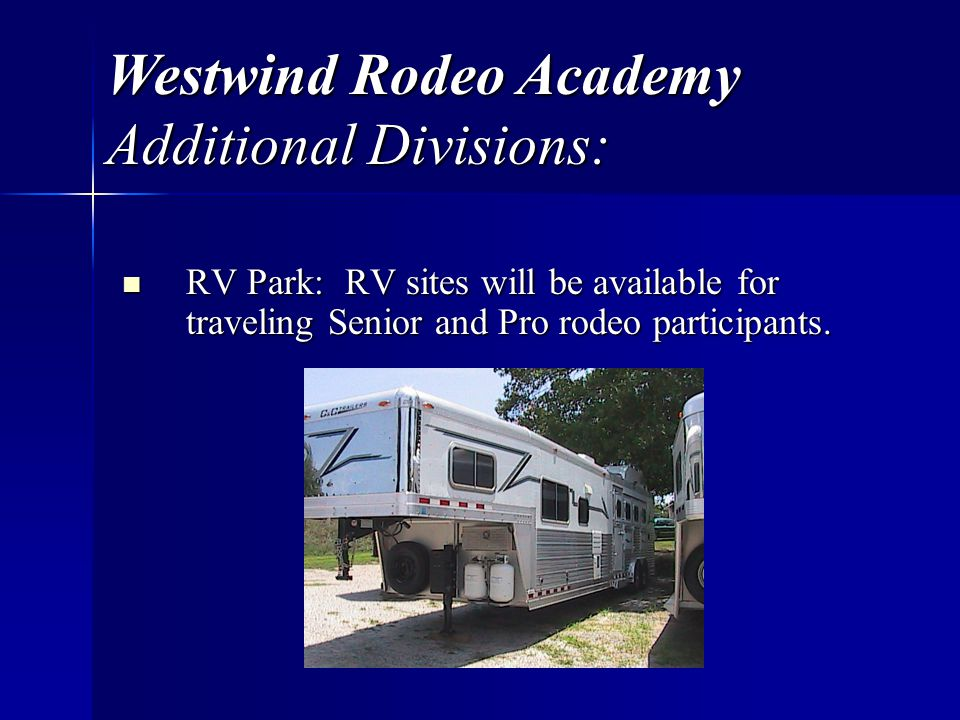Westwind Rodeo Academy Additional Divisions: RV Park: RV sites will be available for traveling Senior and Pro rodeo participants.