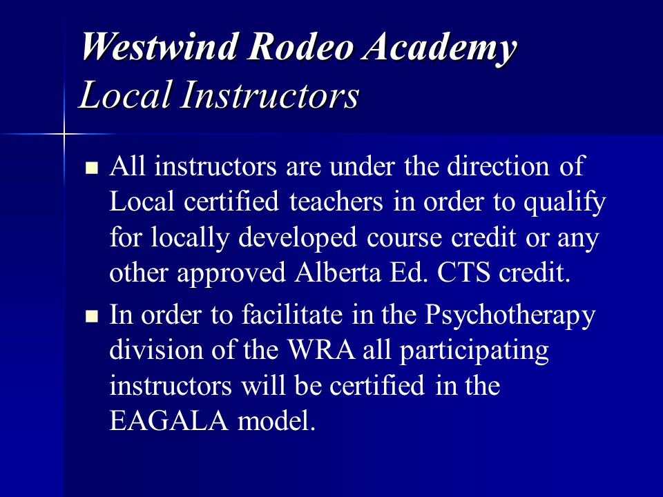 Westwind Rodeo Academy Local Instructors All instructors are under the direction of Local certified teachers in order to qualify for locally developed course credit or any other approved Alberta Ed.