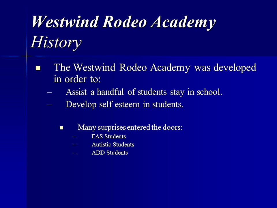 Westwind Rodeo Academy History The Westwind Rodeo Academy was developed in order to: The Westwind Rodeo Academy was developed in order to: –Assist a handful of students stay in school.