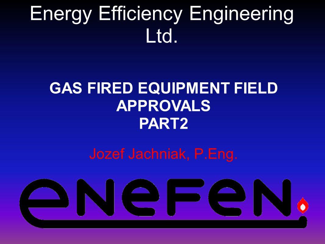 Energy Efficiency Engineering Ltd. Jozef Jachniak, P.Eng. GAS FIRED EQUIPMENT FIELD APPROVALS PART2