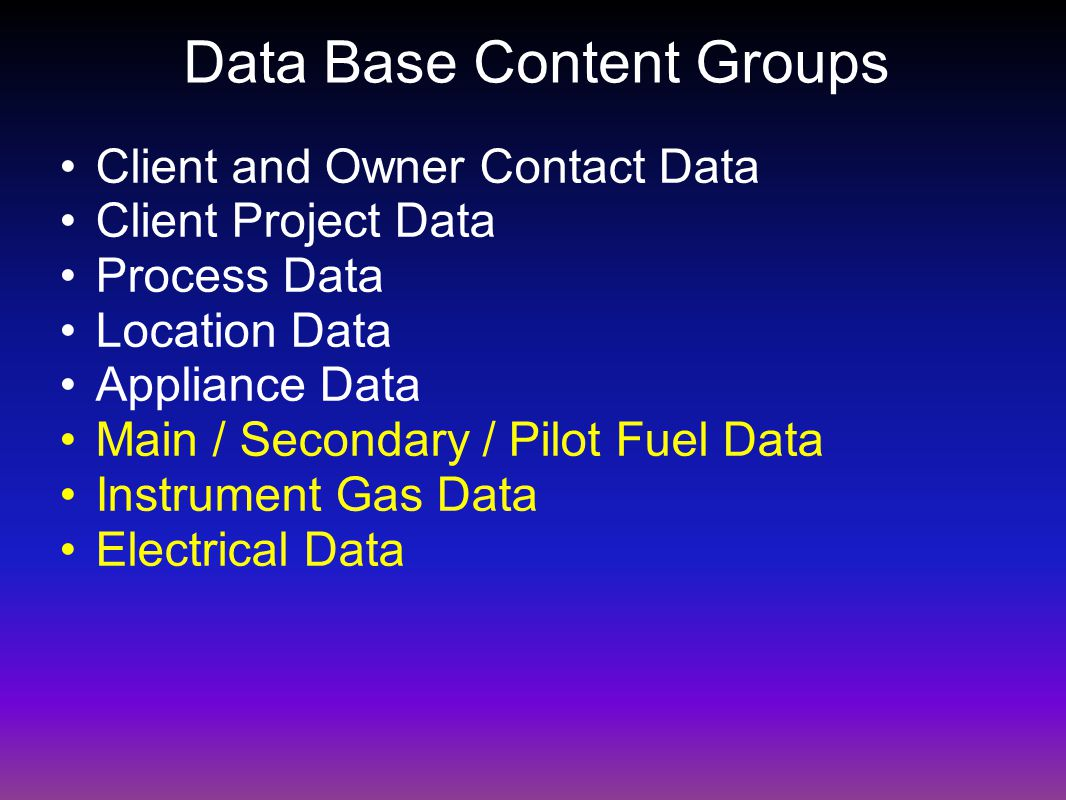 Data Base Content Groups Client and Owner Contact Data Client Project Data Process Data Location Data Appliance Data Main / Secondary / Pilot Fuel Data Instrument Gas Data Electrical Data