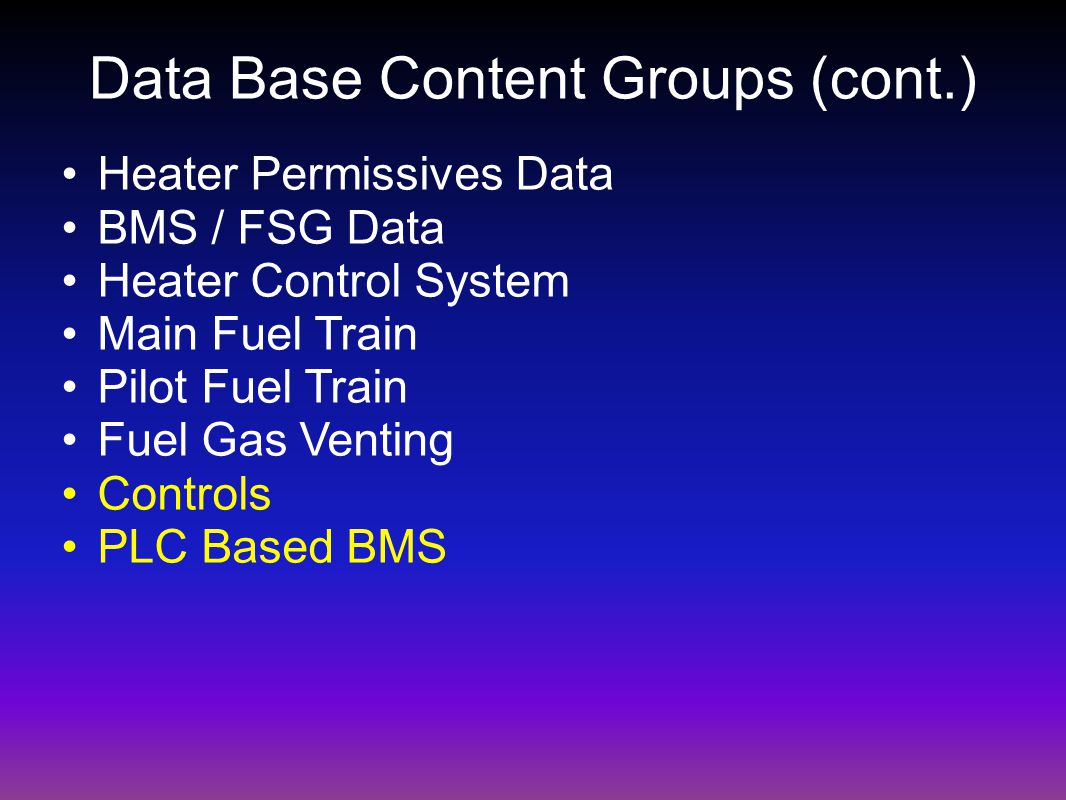 Data Base Content Groups (cont.) Heater Permissives Data BMS / FSG Data Heater Control System Main Fuel Train Pilot Fuel Train Fuel Gas Venting Controls PLC Based BMS