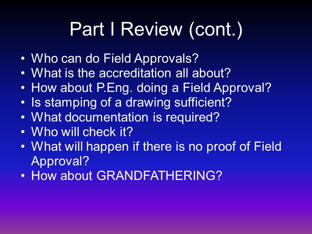 Part I Review (cont.) Who can do Field Approvals. What is the accreditation all about.