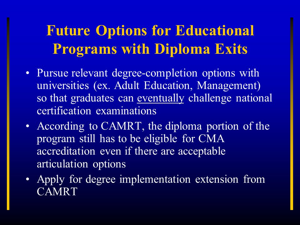 Future Options for Educational Programs with Diploma Exits Pursue relevant degree-completion options with universities (ex.