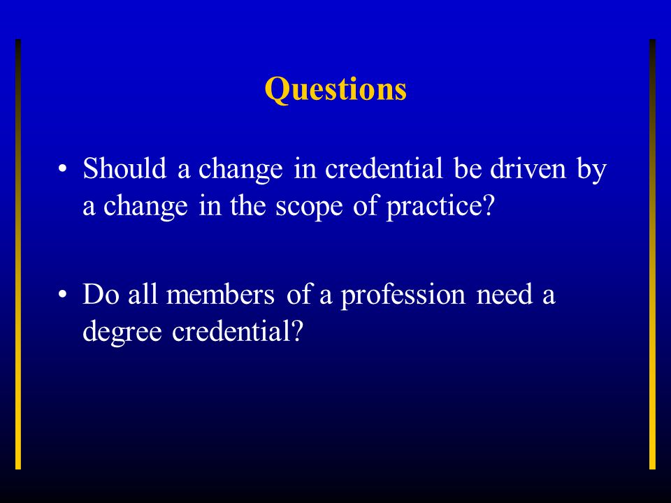 Questions Should a change in credential be driven by a change in the scope of practice.