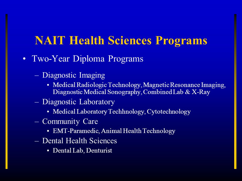 NAIT Health Sciences Programs Two-Year Diploma Programs –Diagnostic Imaging Medical Radiologic Technology, Magnetic Resonance Imaging, Diagnostic Medi