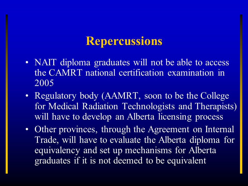 Repercussions NAIT diploma graduates will not be able to access the CAMRT national certification examination in 2005 Regulatory body (AAMRT, soon to be the College for Medical Radiation Technologists and Therapists) will have to develop an Alberta licensing process Other provinces, through the Agreement on Internal Trade, will have to evaluate the Alberta diploma for equivalency and set up mechanisms for Alberta graduates if it is not deemed to be equivalent