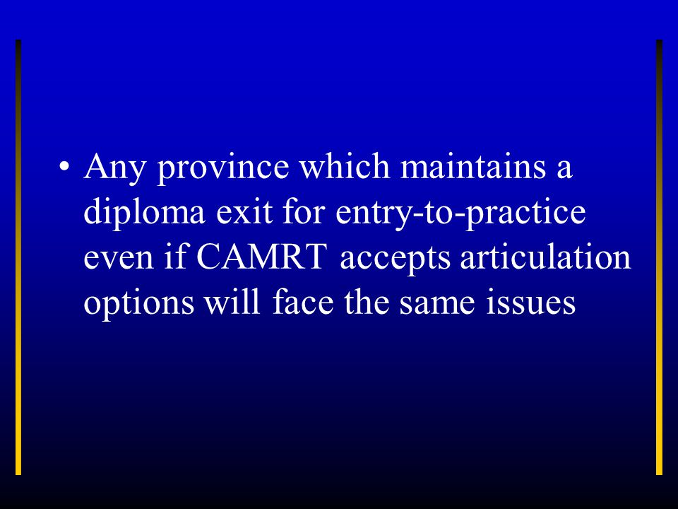 Any province which maintains a diploma exit for entry-to-practice even if CAMRT accepts articulation options will face the same issues