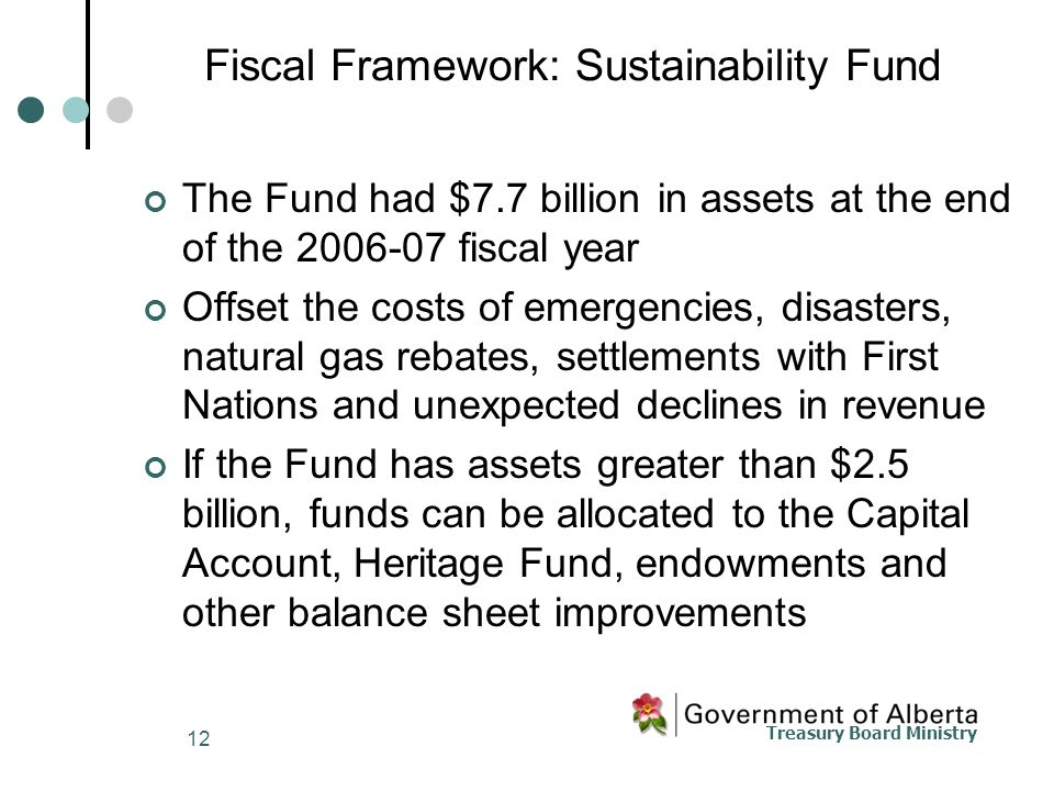 Treasury Board Ministry 12 Fiscal Framework: Sustainability Fund The Fund had $7.7 billion in assets at the end of the 2006-07 fiscal year Offset the costs of emergencies, disasters, natural gas rebates, settlements with First Nations and unexpected declines in revenue If the Fund has assets greater than $2.5 billion, funds can be allocated to the Capital Account, Heritage Fund, endowments and other balance sheet improvements
