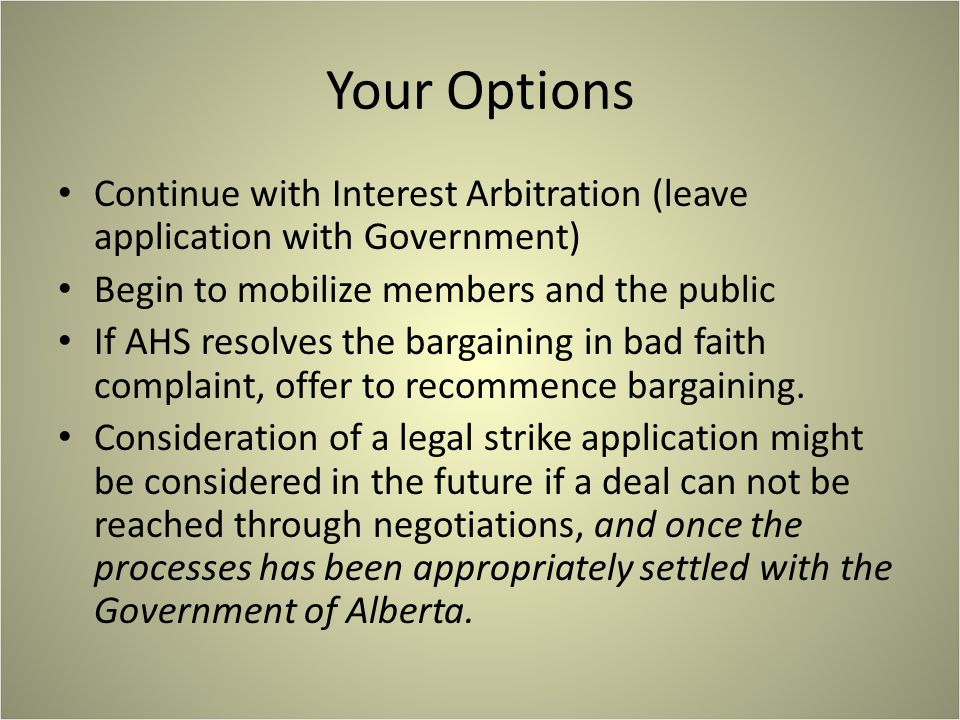 Your Options Continue with Interest Arbitration (leave application with Government) Begin to mobilize members and the public If AHS resolves the bargaining in bad faith complaint, offer to recommence bargaining.