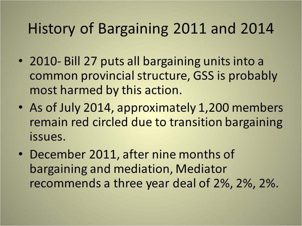 History of Bargaining 2011 and 2014 2010- Bill 27 puts all bargaining units into a common provincial structure, GSS is probably most harmed by this action.
