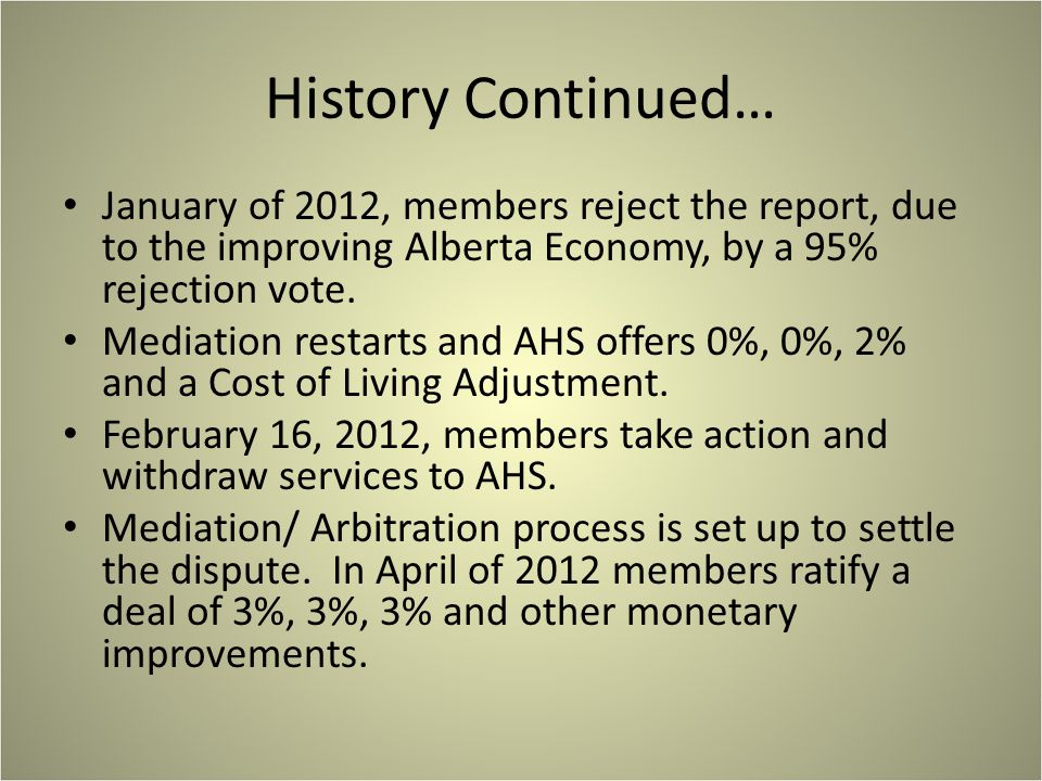 History Continued… January of 2012, members reject the report, due to the improving Alberta Economy, by a 95% rejection vote. Mediation restarts and A