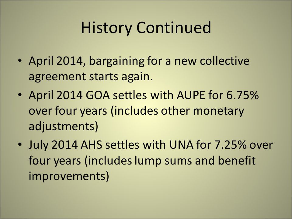 History Continued April 2014, bargaining for a new collective agreement starts again. April 2014 GOA settles with AUPE for 6.75% over four years (incl