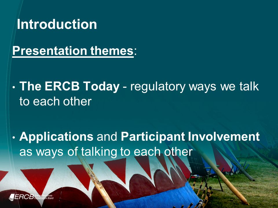 Introduction Presentation themes: The ERCB Today - regulatory ways we talk to each other Applications and Participant Involvement as ways of talking to each other