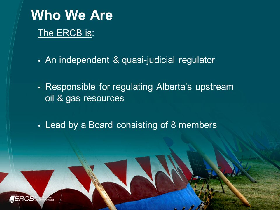 Who We Are The ERCB is: An independent & quasi-judicial regulator Responsible for regulating Alberta's upstream oil & gas resources Lead by a Board consisting of 8 members