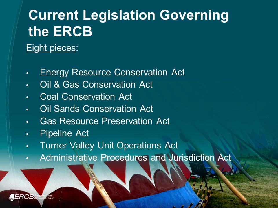 Current Legislation Governing the ERCB Eight pieces: Energy Resource Conservation Act Oil & Gas Conservation Act Coal Conservation Act Oil Sands Conservation Act Gas Resource Preservation Act Pipeline Act Turner Valley Unit Operations Act Administrative Procedures and Jurisdiction Act