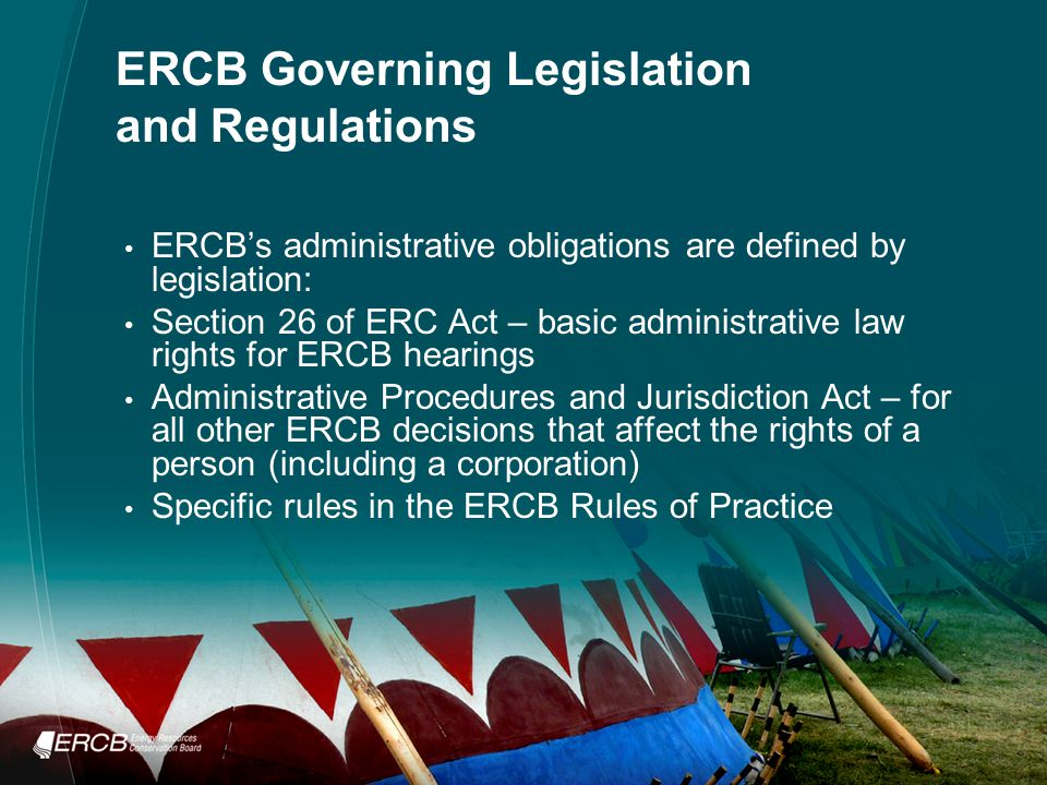 ERCB Governing Legislation and Regulations ERCB's administrative obligations are defined by legislation: Section 26 of ERC Act – basic administrative law rights for ERCB hearings Administrative Procedures and Jurisdiction Act – for all other ERCB decisions that affect the rights of a person (including a corporation) Specific rules in the ERCB Rules of Practice
