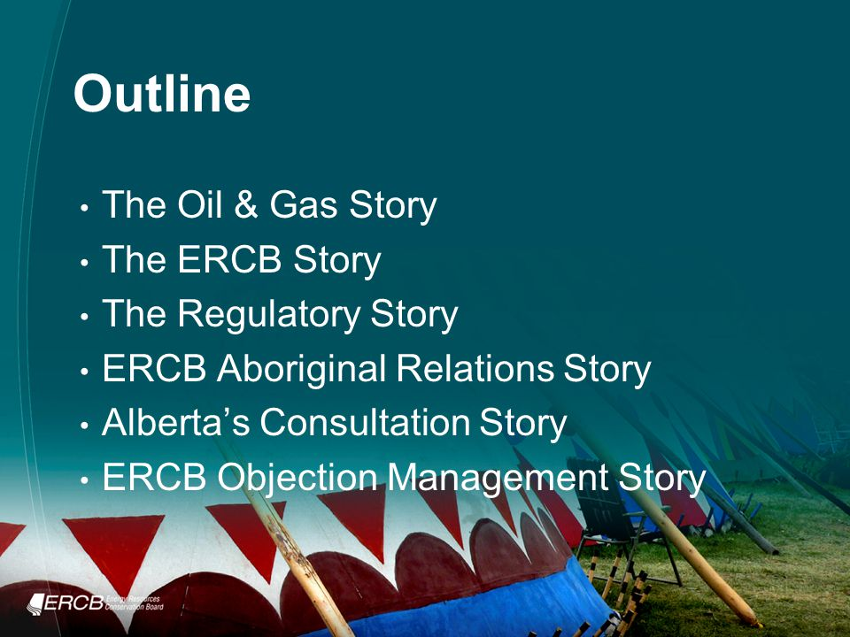 Outline The Oil & Gas Story The ERCB Story The Regulatory Story ERCB Aboriginal Relations Story Alberta's Consultation Story ERCB Objection Management Story