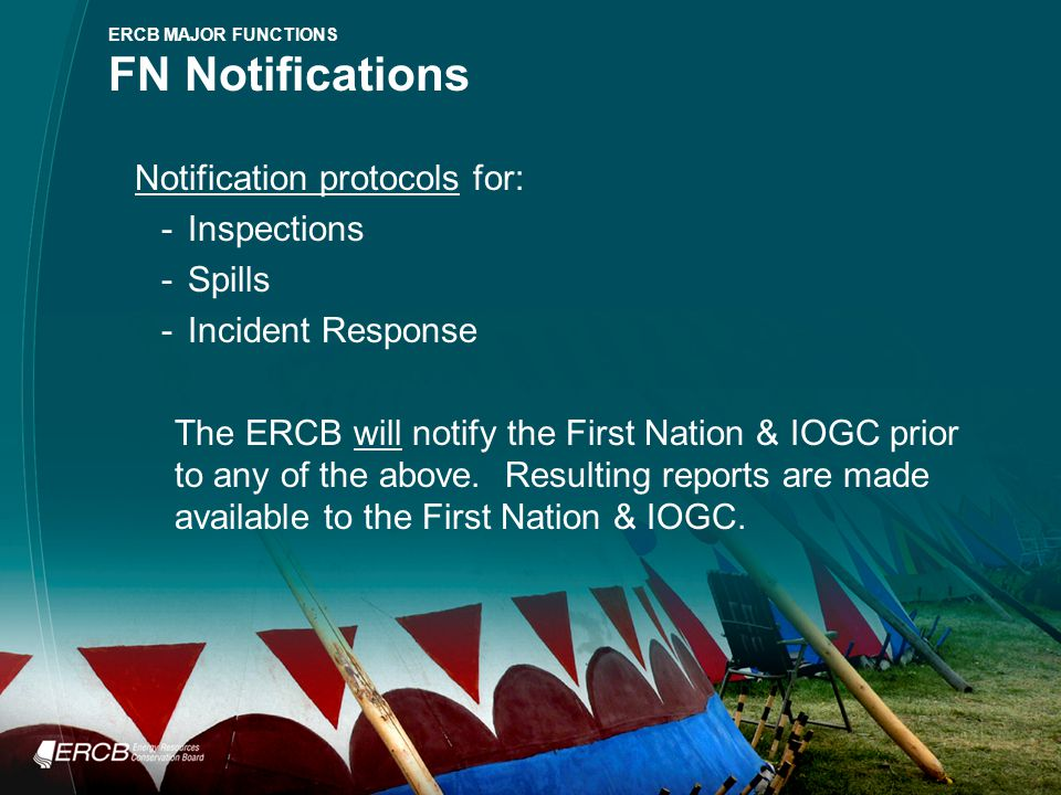 Notification protocols for: -Inspections -Spills -Incident Response The ERCB will notify the First Nation & IOGC prior to any of the above.