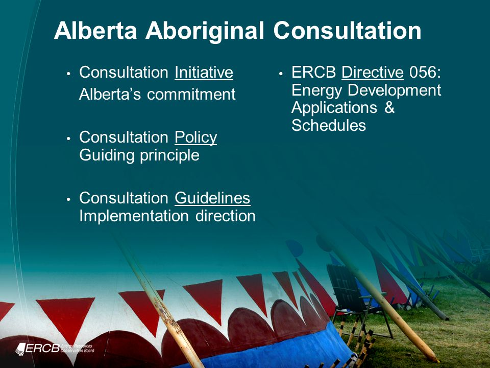 Alberta Aboriginal Consultation Consultation Initiative Alberta's commitment Consultation Policy Guiding principle Consultation Guidelines Implementation direction ERCB Directive 056: Energy Development Applications & Schedules