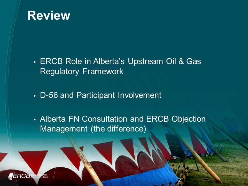 Review ERCB Role in Alberta's Upstream Oil & Gas Regulatory Framework D-56 and Participant Involvement Alberta FN Consultation and ERCB Objection Management (the difference)