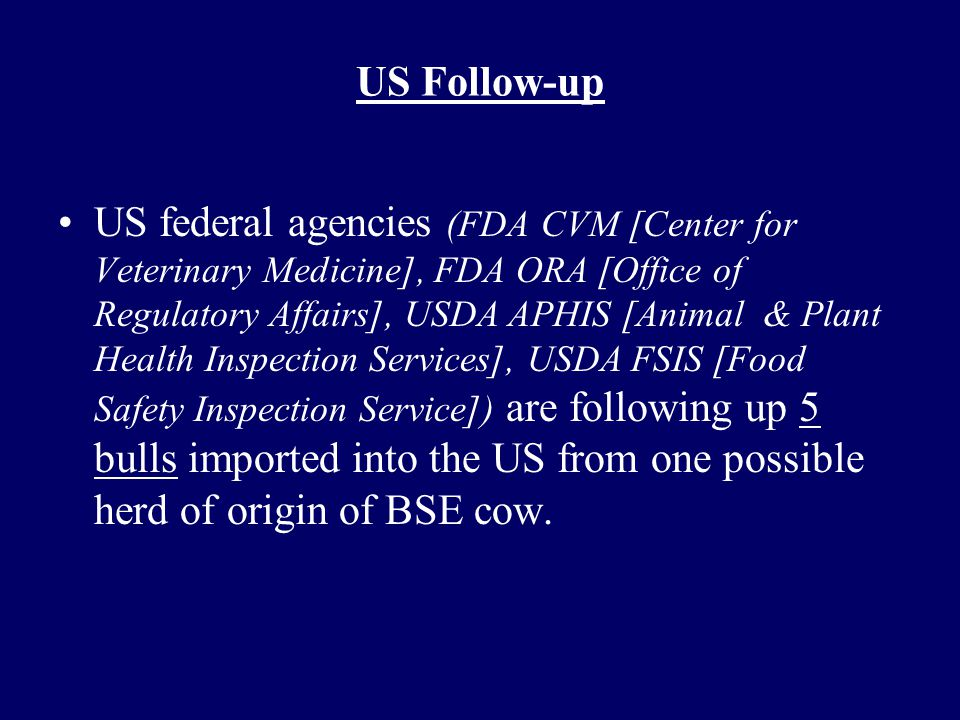 US Follow-up US federal agencies (FDA CVM [Center for Veterinary Medicine], FDA ORA [Office of Regulatory Affairs], USDA APHIS [Animal & Plant Health Inspection Services], USDA FSIS [Food Safety Inspection Service]) are following up 5 bulls imported into the US from one possible herd of origin of BSE cow.