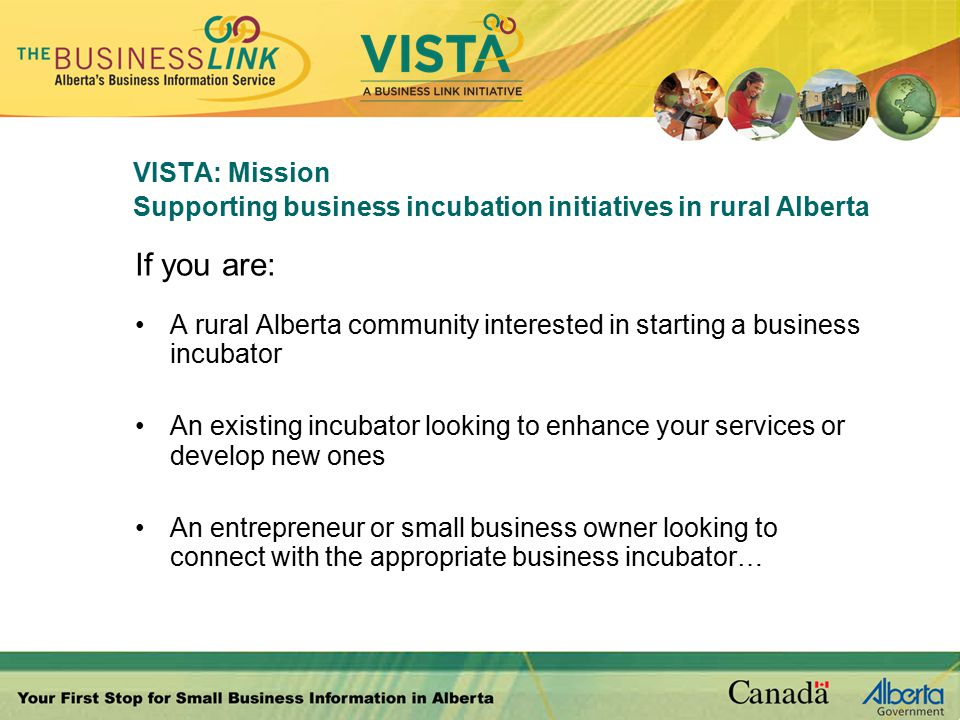 VISTA: Mission Supporting business incubation initiatives in rural Alberta If you are: A rural Alberta community interested in starting a business incubator An existing incubator looking to enhance your services or develop new ones An entrepreneur or small business owner looking to connect with the appropriate business incubator…