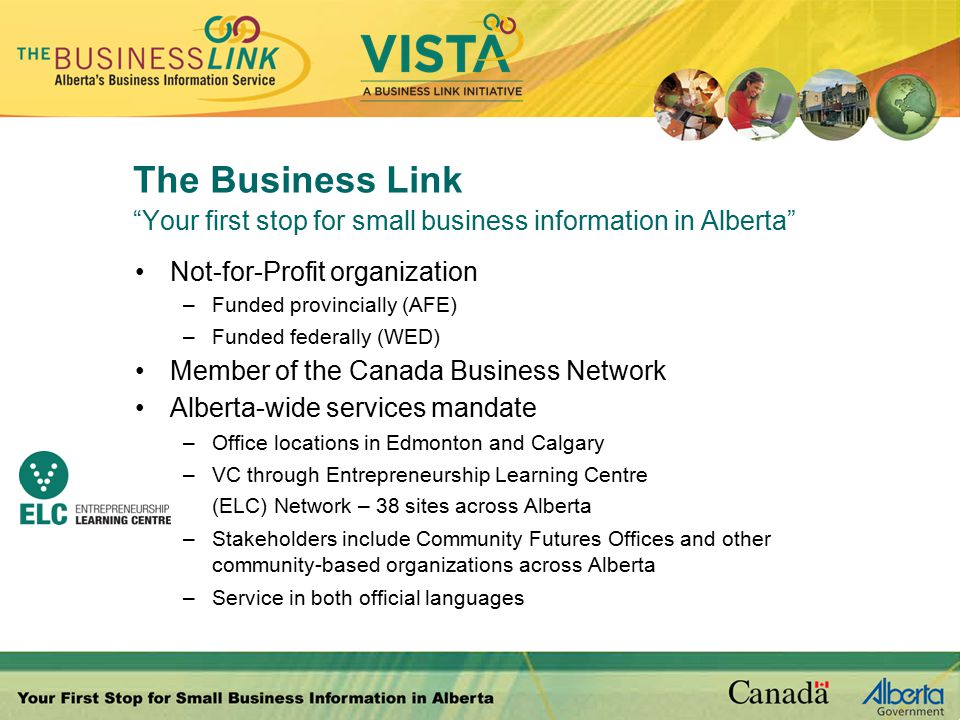 The Business Link Your first stop for small business information in Alberta Not-for-Profit organization –Funded provincially (AFE) –Funded federally (WED) Member of the Canada Business Network Alberta-wide services mandate –Office locations in Edmonton and Calgary –VC through Entrepreneurship Learning Centre (ELC) Network – 38 sites across Alberta –Stakeholders include Community Futures Offices and other community-based organizations across Alberta –Service in both official languages