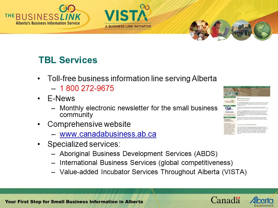 TBL Services Toll-free business information line serving Alberta –1 800 272-9675 E-News –Monthly electronic newsletter for the small business community Comprehensive website –www.canadabusiness.ab.ca Specialized services: –Aboriginal Business Development Services (ABDS) –International Business Services (global competitiveness) –Value-added Incubator Services Throughout Alberta (VISTA)