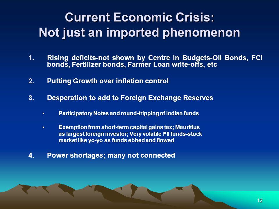 12 Current Economic Crisis: Not just an imported phenomenon 1.Rising deficits-not shown by Centre in Budgets-Oil Bonds, FCI bonds, Fertilizer bonds, F