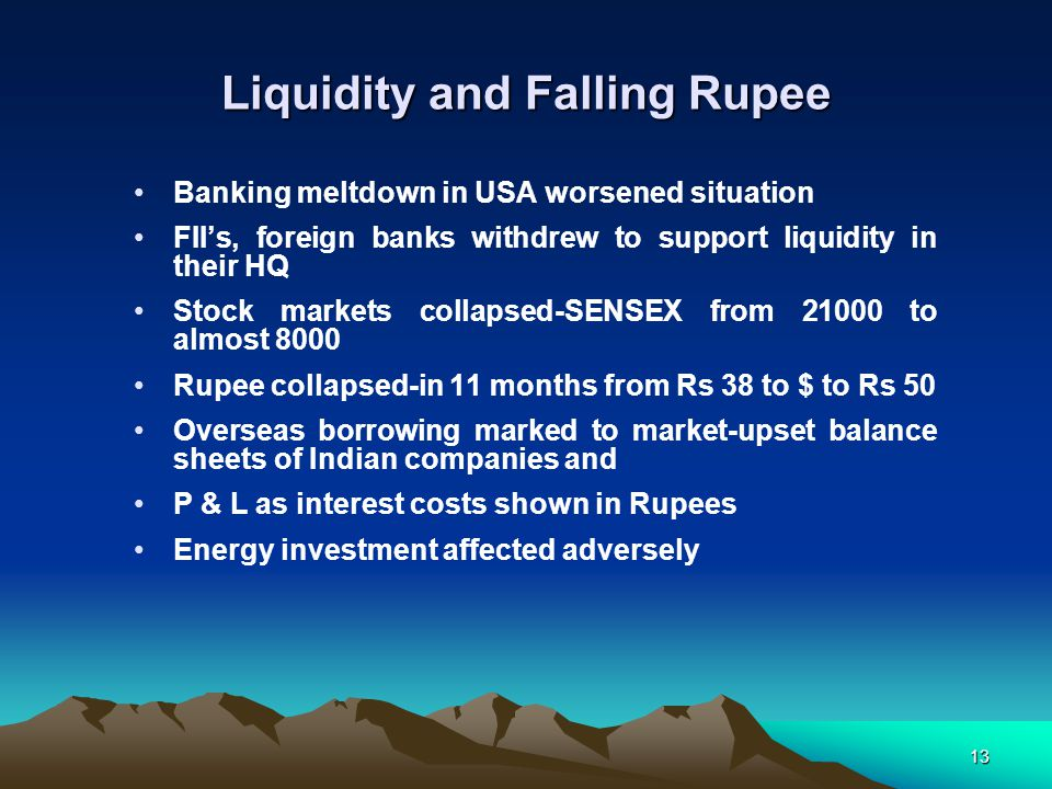 13 Liquidity and Falling Rupee Banking meltdown in USA worsened situation FII's, foreign banks withdrew to support liquidity in their HQ Stock markets