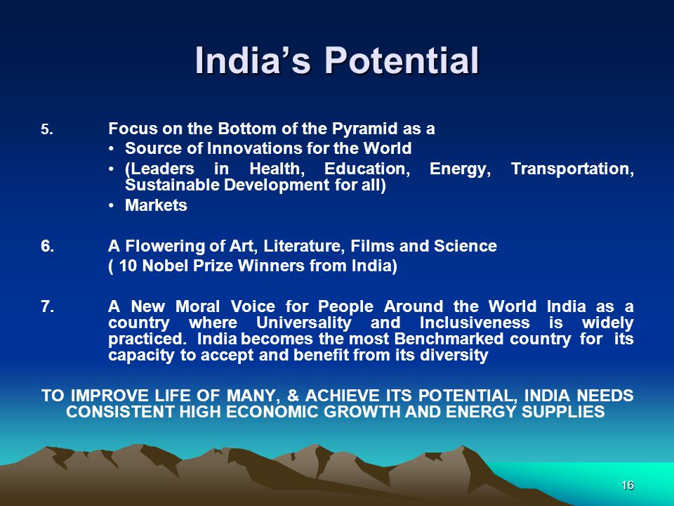 16 India's Potential 5. Focus on the Bottom of the Pyramid as a Source of Innovations for the World (Leaders in Health, Education, Energy, Transportat