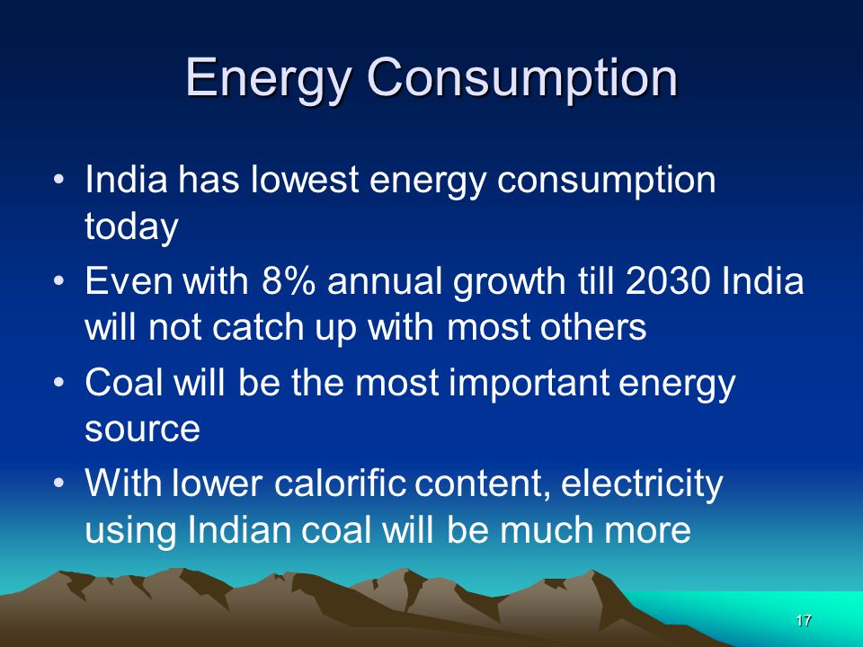 17 Energy Consumption India has lowest energy consumption today Even with 8% annual growth till 2030 India will not catch up with most others Coal wil