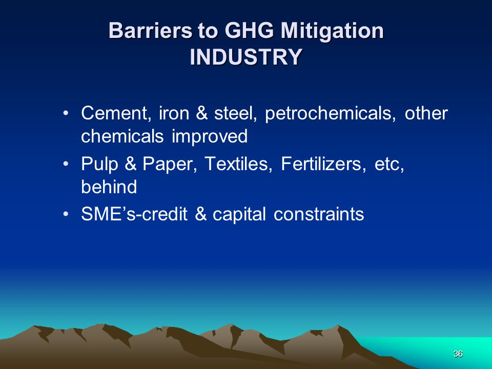 36 Barriers to GHG Mitigation INDUSTRY Cement, iron & steel, petrochemicals, other chemicals improved Pulp & Paper, Textiles, Fertilizers, etc, behind