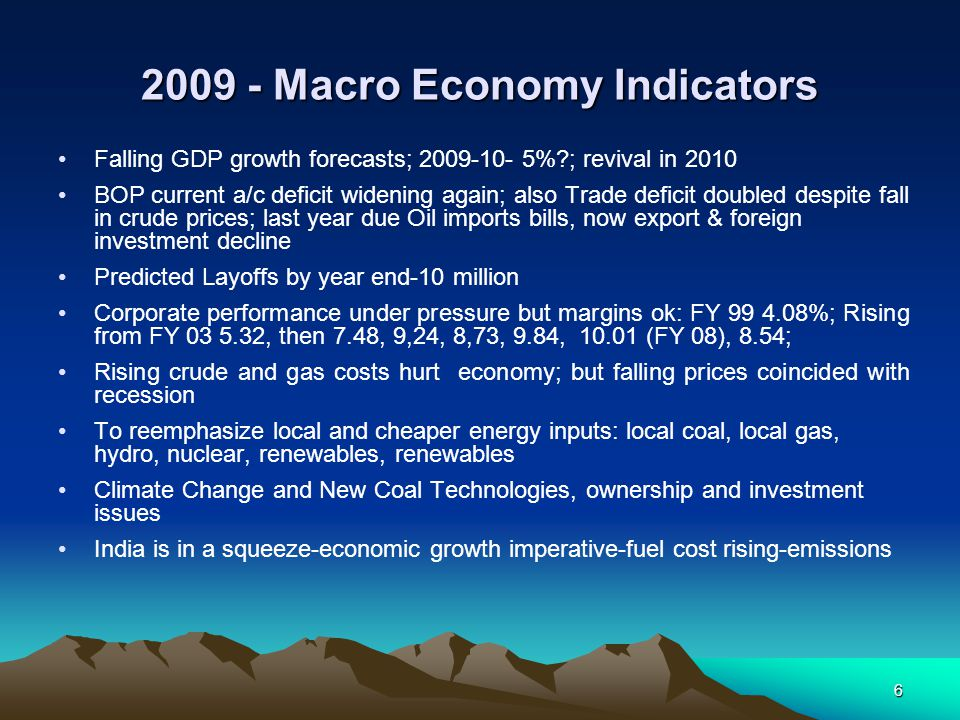 6 2009 - Macro Economy Indicators Falling GDP growth forecasts; 2009-10- 5%?; revival in 2010 BOP current a/c deficit widening again; also Trade defic