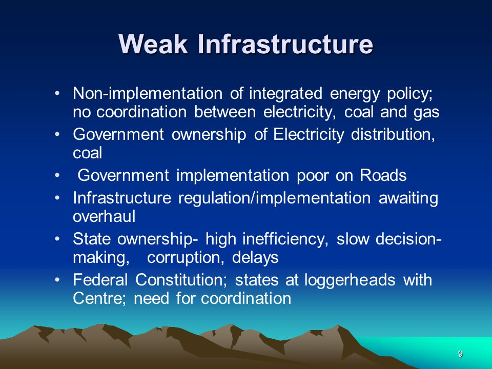 9 Weak Infrastructure Non-implementation of integrated energy policy; no coordination between electricity, coal and gas Government ownership of Electr