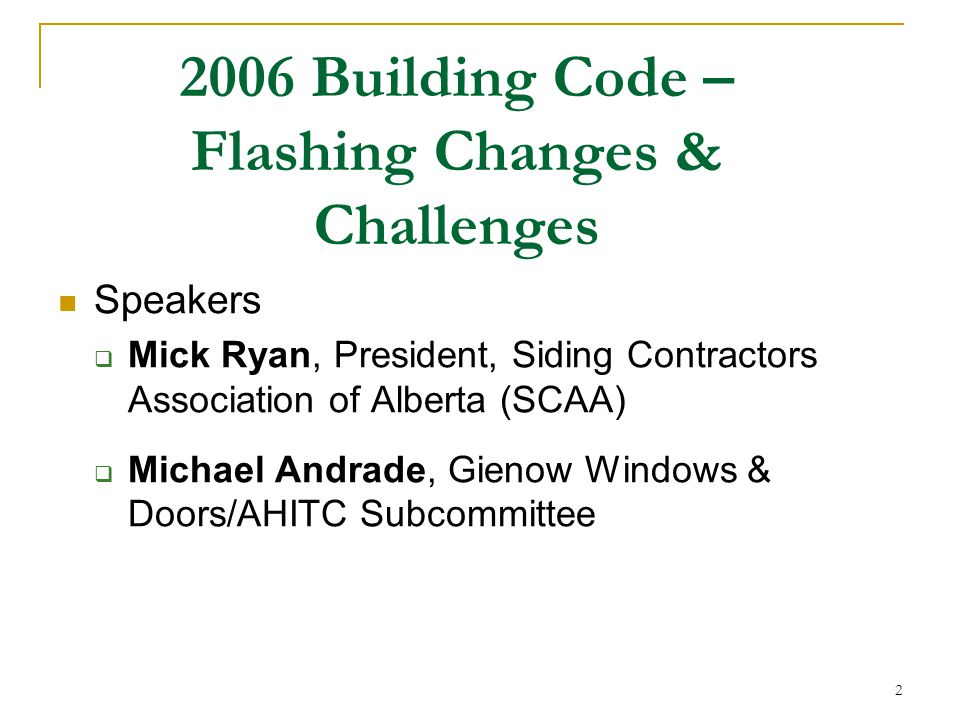2 Speakers  Mick Ryan, President, Siding Contractors Association of Alberta (SCAA)  Michael Andrade, Gienow Windows & Doors/AHITC Subcommittee 2006 Building Code – Flashing Changes & Challenges