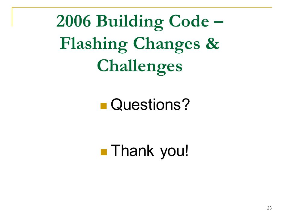 28 Questions Thank you! 2006 Building Code – Flashing Changes & Challenges