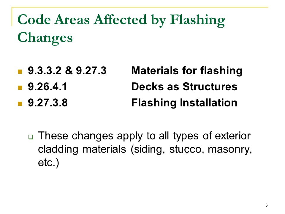 3 Code Areas Affected by Flashing Changes 9.3.3.2 & 9.27.3 Materials for flashing 9.26.4.1Decks as Structures 9.27.3.8Flashing Installation  These changes apply to all types of exterior cladding materials (siding, stucco, masonry, etc.)
