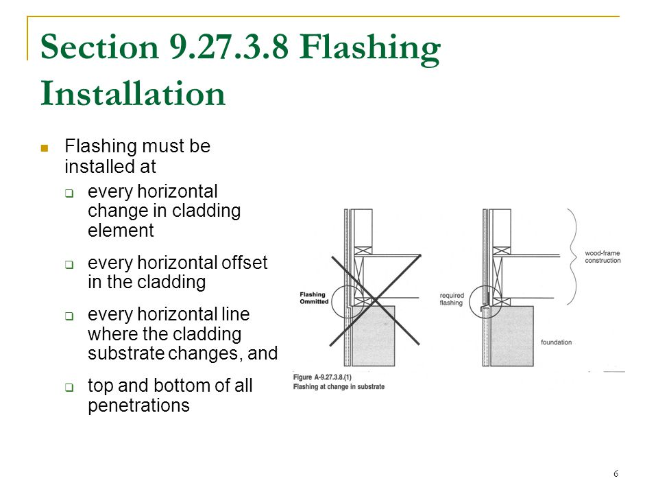 6 Section 9.27.3.8 Flashing Installation Flashing must be installed at  every horizontal change in cladding element  every horizontal offset in the cladding  every horizontal line where the cladding substrate changes, and  top and bottom of all penetrations