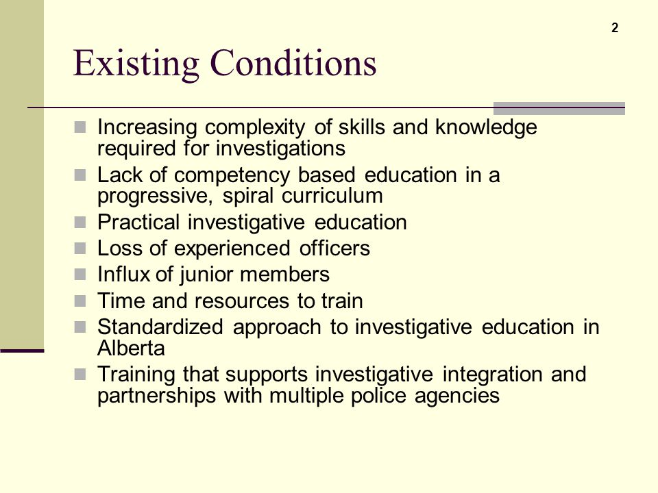 Existing Conditions Increasing complexity of skills and knowledge required for investigations Lack of competency based education in a progressive, spi