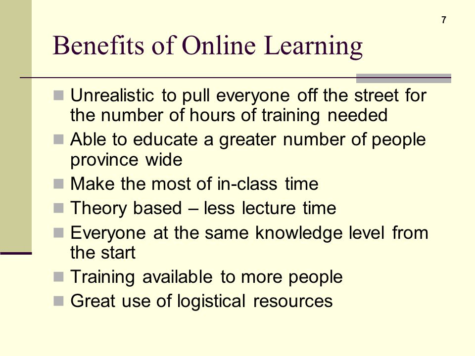 Benefits of Online Learning Unrealistic to pull everyone off the street for the number of hours of training needed Able to educate a greater number of