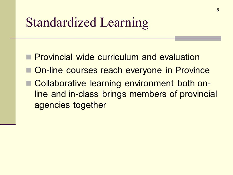 Standardized Learning Provincial wide curriculum and evaluation On-line courses reach everyone in Province Collaborative learning environment both on-