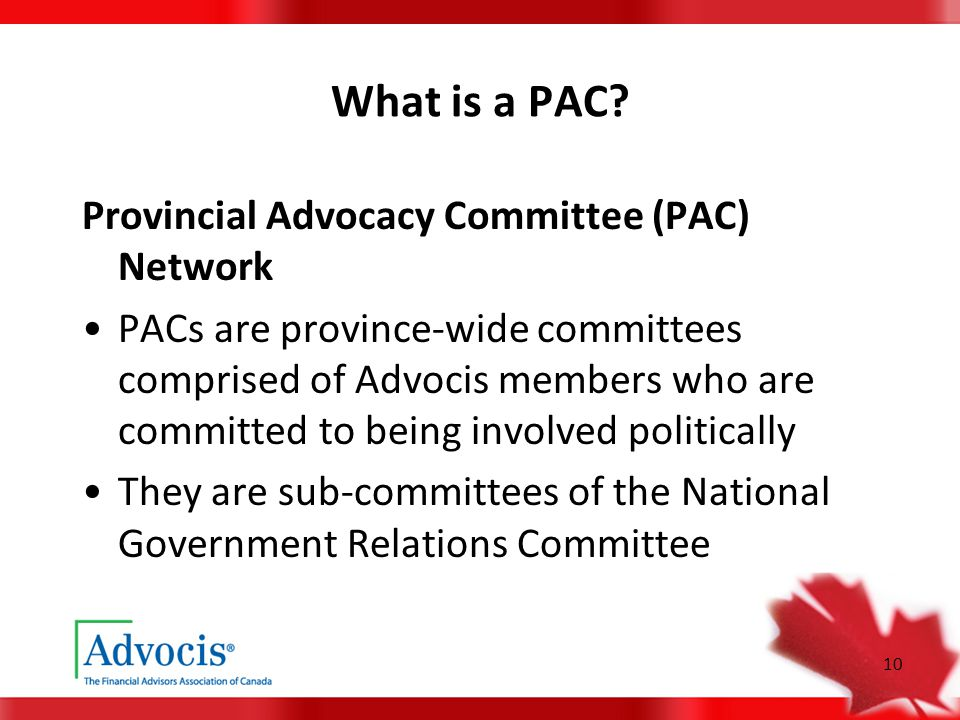 10 What is a PAC? Provincial Advocacy Committee (PAC) Network PACs are province-wide committees comprised of Advocis members who are committed to bein