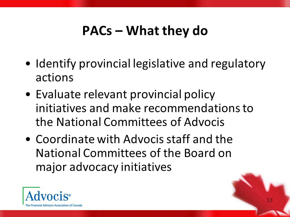 13 PACs – What they do Identify provincial legislative and regulatory actions Evaluate relevant provincial policy initiatives and make recommendations to the National Committees of Advocis Coordinate with Advocis staff and the National Committees of the Board on major advocacy initiatives