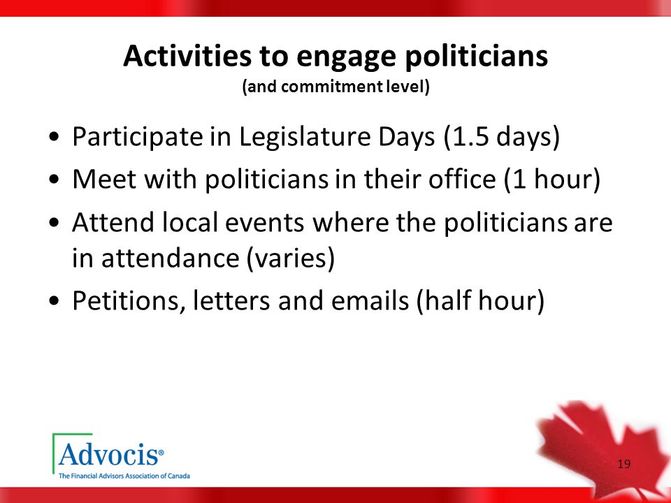 19 Activities to engage politicians (and commitment level) Participate in Legislature Days (1.5 days) Meet with politicians in their office (1 hour) Attend local events where the politicians are in attendance (varies) Petitions, letters and emails (half hour)