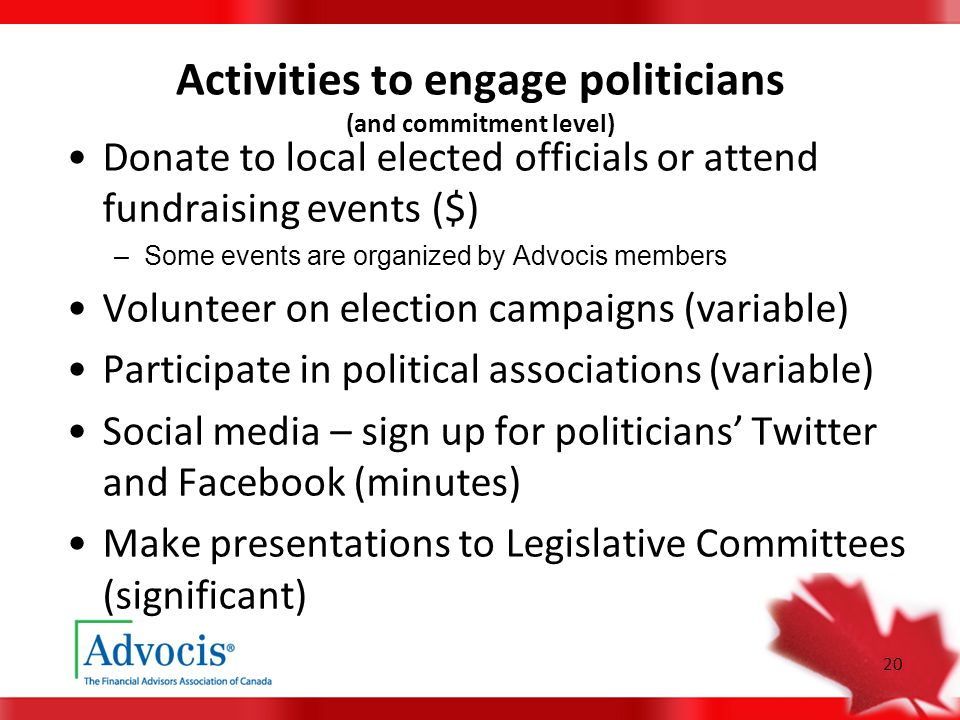 20 Activities to engage politicians (and commitment level) Donate to local elected officials or attend fundraising events ($) –Some events are organized by Advocis members Volunteer on election campaigns (variable) Participate in political associations (variable) Social media – sign up for politicians' Twitter and Facebook (minutes) Make presentations to Legislative Committees (significant)
