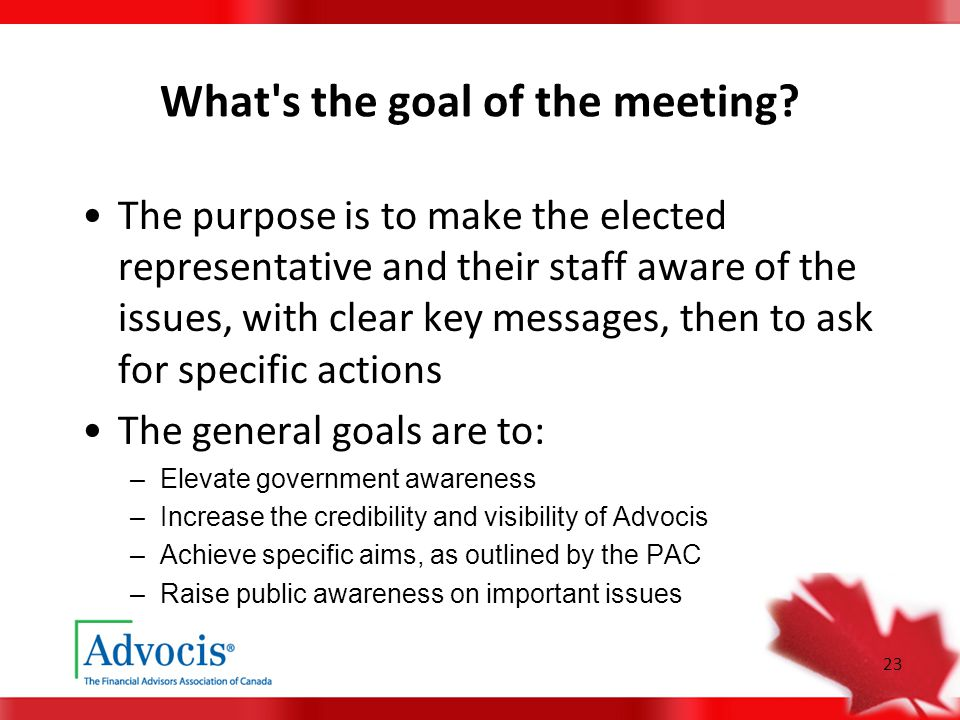 23 What's the goal of the meeting? The purpose is to make the elected representative and their staff aware of the issues, with clear key messages, the